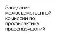 ИНФОРМАЦИЯ о проведении заседания   межведомственной комиссии  по  профилактике   преступлений  и  правонарушений  в  Завьяловском  районе